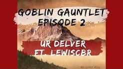 Goblin Gauntlet Episode 2 UR Delver Ft. LewisCBR!