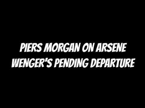 PIERS MORGAN ON WENGER'S DEPARTURE 'RENAME EMIRATES TO THE ARSENE WENGER STADIUM' PART 1
