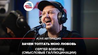 🅰️ Сергей Бобунец / Смысловые Галлюцинации - Зачем Топтать Мою Любовь (LIVE @ Авторадио)