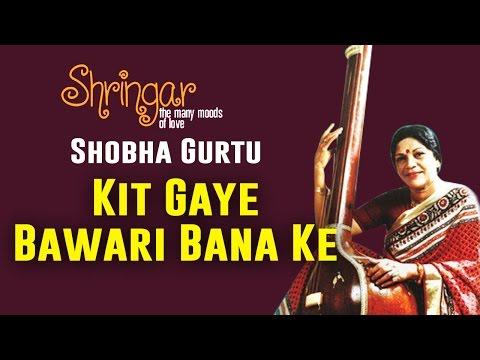 Kit Gaye Bawari Bana Ke | Shobha Gurtu | ( Album: Shringar Vol 2)
