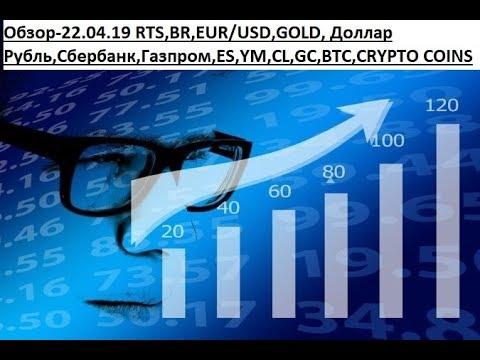 Обзор-22.04.19 RTS,BR,EUR/USD,GOLD, Доллар Рубль,Сбербанк,Газпром,ES,YM,CL,GC,BTC,CRYPTO COINS