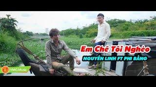 Em Chê Tôi Nghèo | NGUYỄN LINH FT PHI BẰNG | MV Official | Nhạc Trữ Tình Hay Nhất 2017