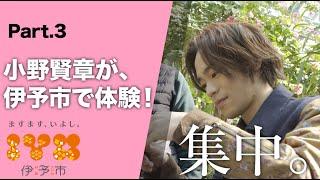 """『小野賢章と恋するイヨタビ』 Part 3  伊予市を """"感じる"""""""