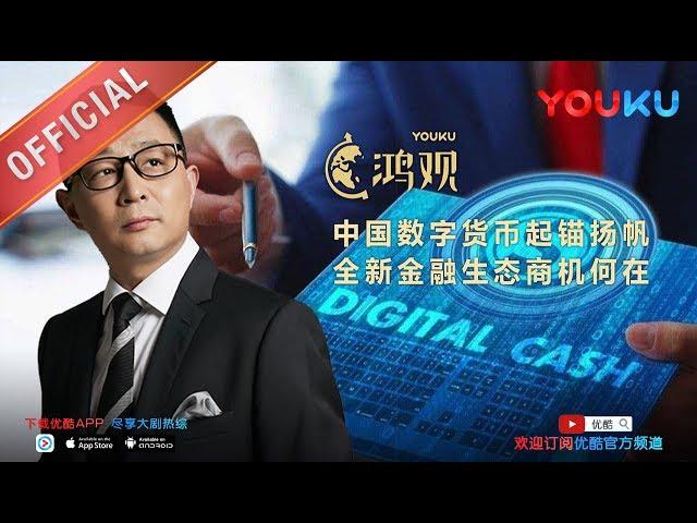 鸿观 第127期 中国数字货币起锚扬帆 下载优酷APP抢先看