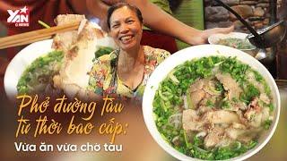 Phở Đường Tàu Từ Thời Bao Cấp : Vừa Ăn Vừa Chờ Tàu | Món Ngon Yan Food