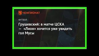 Смотреть Последние новости   Грушевский: в матче ЦСКА — «Лион» хочется уже увидеть гол Мусы онлайн