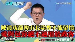 【精彩】籲韓市長除弊不能留情 陳清茂:愛與包容絕不適用於政客!