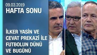 İlker Yasin ve Cevat Prekazi ile futbolun dünü ve bugünü - Hafta Sonu 09.03.2019 Cumartesi