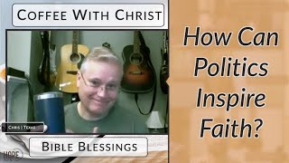 Coffee with Christ: Bible Blessings - How Can Politics Inspire Faith?