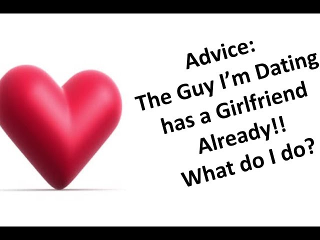 Dating guy who has a girlfriend