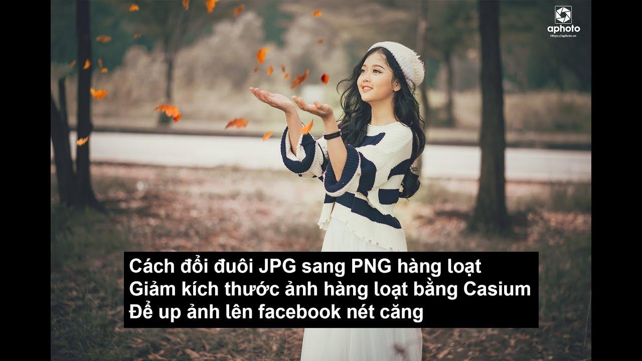 Cách đổi đuôi JPG sang PNG hàng loạt và resize ảnh up facebook nét căng | Aphoto