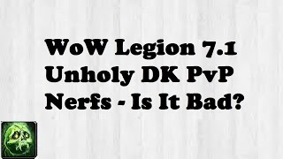 wow legion 7 1 unholy dk pvp nerfs is it bad