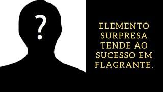 Elemento surpresa tende ao sucesso em flagrante.