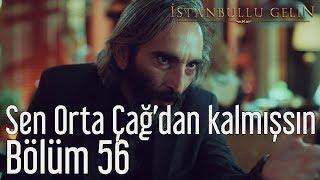 İstanbullu Gelin 56. Bölüm - Sen Orta Çağ'dan Kalmışsın