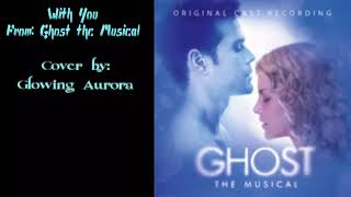 With You - Ghost The Musical - Cover by Glowing Aurora