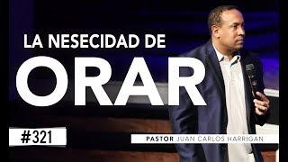 #321 LA NESECIDAD DE ORAR - PASTOR JUAN CARLOS HARRIGAN