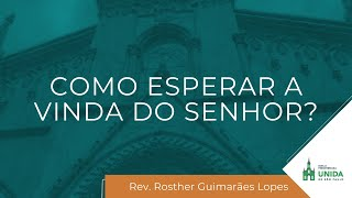 Como Esperar a Vinda do Senhor? - Rev. Rosther Guimarães Lopes - Culto Noturno - 11/04/2021