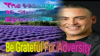 The Weekly 10 Show: Episode 26 - Be Grateful For Adversity