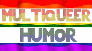 MULTIQUEER HUMOR    oh shoot, now I'm gay