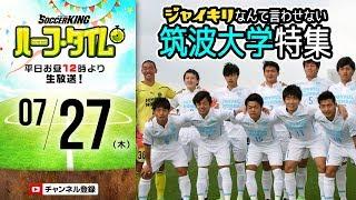 7月27日(木)のサッカーキング ハーフ・タイム(#SKHT)は、筑波大学蹴...