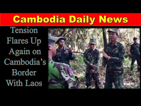 Tension Flares Up Again on Cambodia's Border With Laos| Cambodia Daily News|  Khmer Hot News