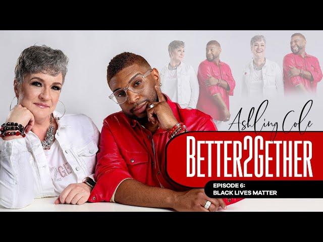 BETTER2GETHER Episode 6 - Black Lives Matter