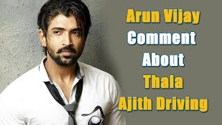 Arun Vijay Comment About Thala Ajith Driving