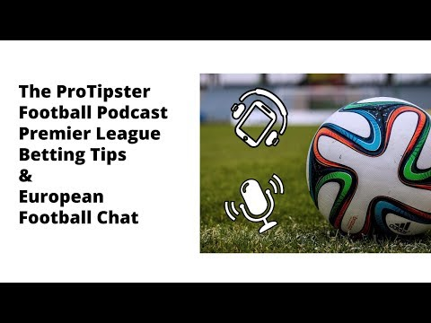 The ProTipster Football Podcast, Premier League and European Football Previews, 8 February 2018