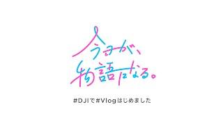 DJI × Vlogスペシャル動画 - 『今日が、物語になる。』