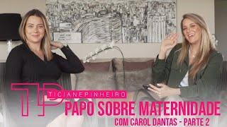 PAPO SOBRE MATERNIDADE COM CAROL DANTAS - PARTE 2 TICI PINHEIRO