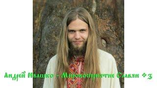 Андрей Ивашко - Мировосприятие Славян (Урок 3)
