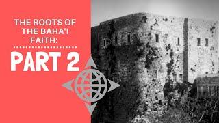 The Roots of the Bahai Faith: Part 2