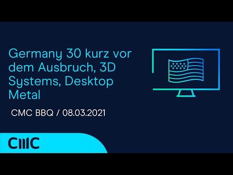 Germany 30 kurz vor dem Ausbruch, 3D Systems, Desktop Metal (CMC BBQ 08.03.21)