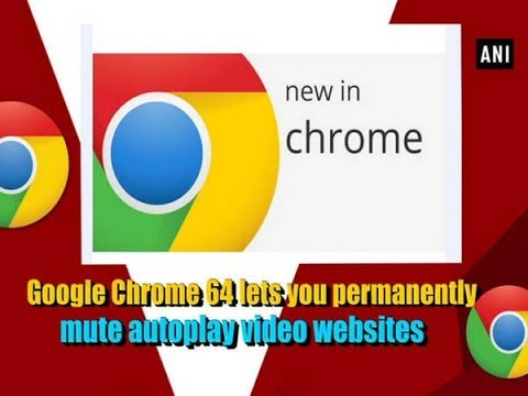 Google Chrome 64 lets you permanently mute autoplay video websites - ANI  News