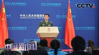 [中国新闻] 中国国防部:美国不得实施国防授权法案涉华消极条款 | CCTV中文国际