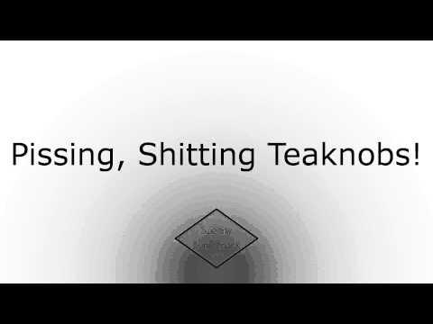 Pissing, Shitting Teaknobs!