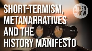 Short-termism, Metanarratives and the History Manifesto