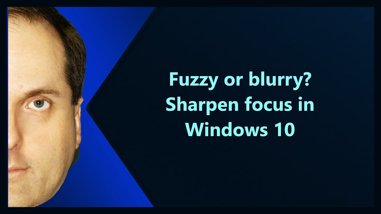 Fuzzy or blurry? Sharpen focus in Windows 10