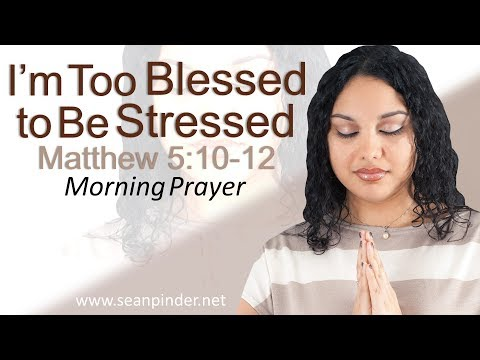 I'M TOO BLESSED TO BE STRESSED - MATTHEW 5 - MORNING PRAYER