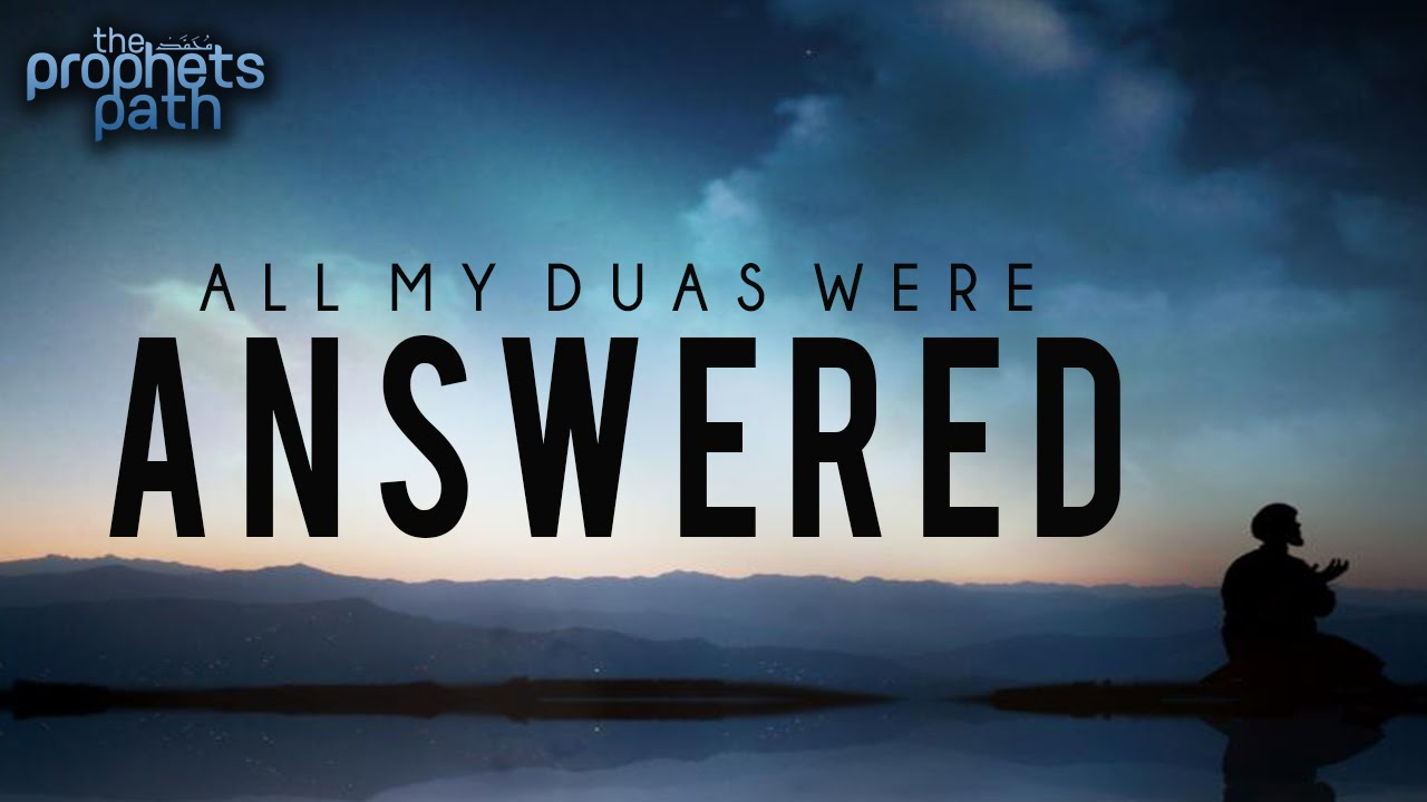 All My Duas Were Answered - True Story