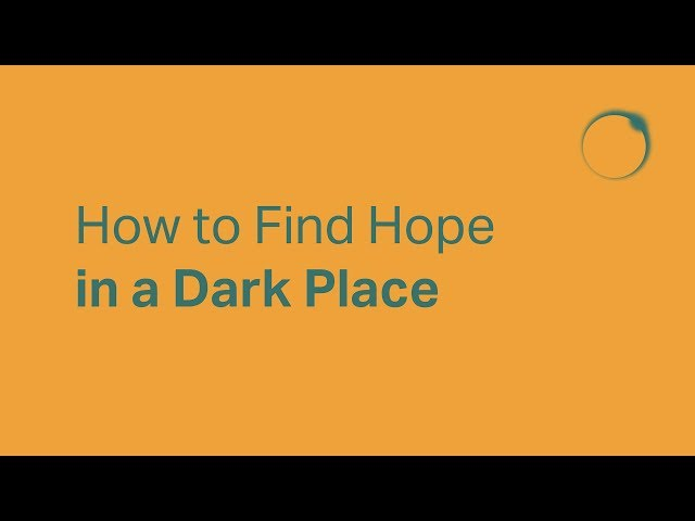 How to Find Hope in a Dark Place