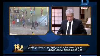 العاشرة مساء| محمد عمارة يحمل الأمن مسئولية أحداث أولتراس الاهلى