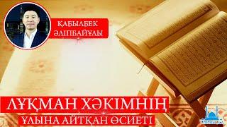 Қ.Әліпбайұлы Лұқман хәкімнің ұлына айтқан өсиеті.