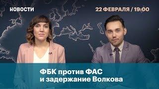 ФБК против ФАС и задержание Волкова