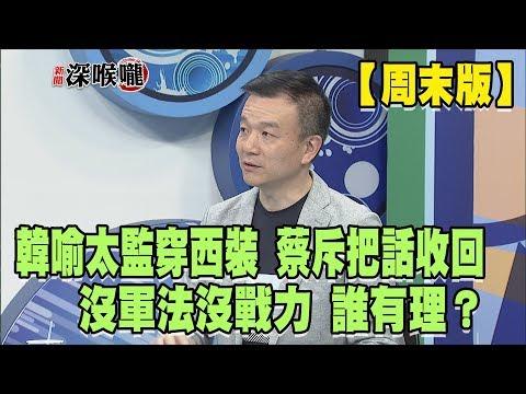 2019.04.20周末深喉嚨 沒軍法沒戰力 韓喻'太監穿西裝' 蔡斥'把話收回'!誰有理?