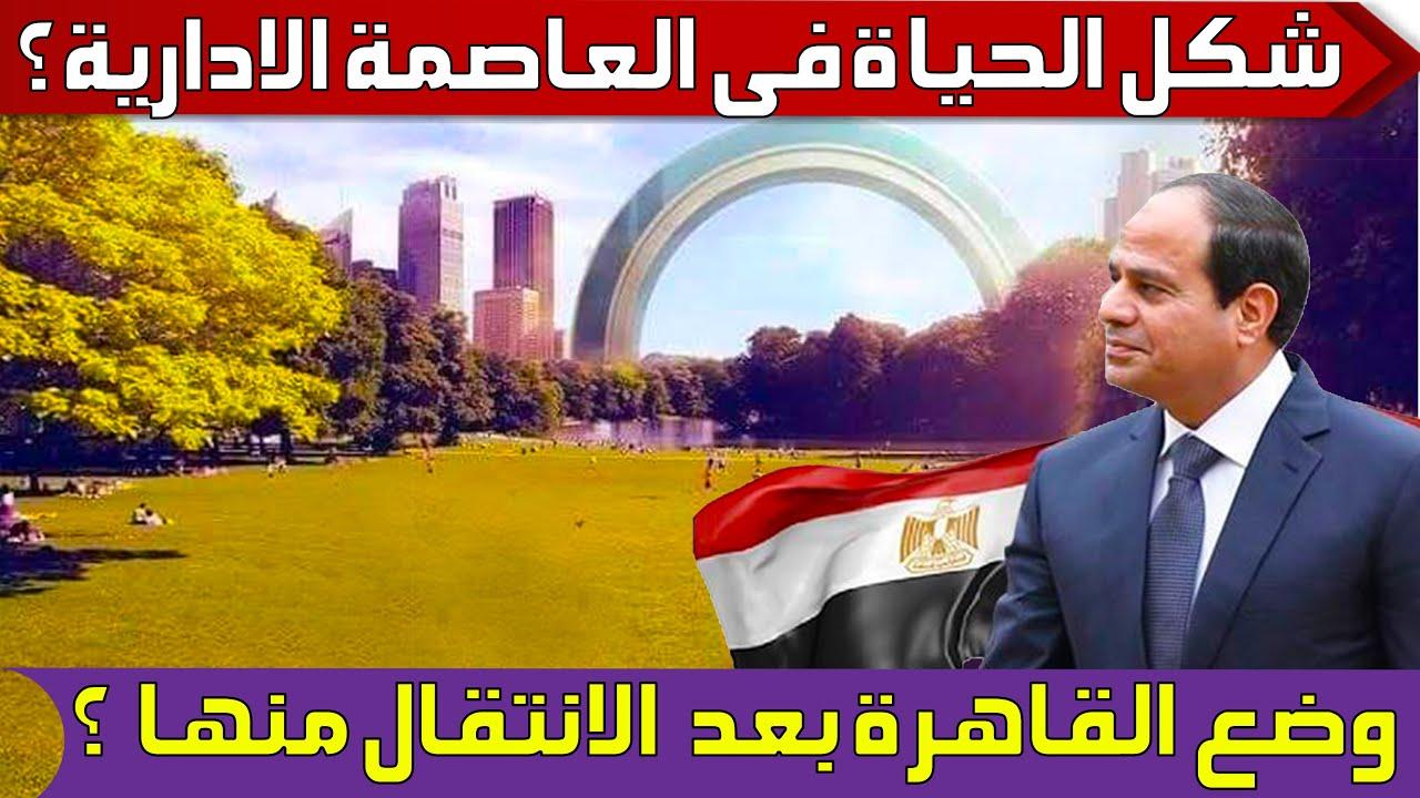 كيف ستكون العاصمة الإدارية الجديدة بعد الانتقال اليها ؟ 👈 وما هو وضع القاهرة بعد الانتقال منها ؟