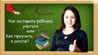 Как заставить ребенка учиться или Как приучить ребенка к школе?