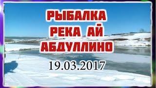 Река Ай рыбалка Абдуллино Башкирия 19.03.2017