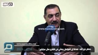 مصر العربية | حسام خير الله : هدفنا إم المواطن يمشي فى الشارع مش مكشير