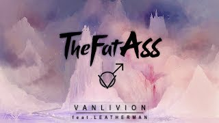 Download ♂ THEFATASS - VANLIVION (FEAT. LEATHERMAN) ♂ Mp3 and Videos